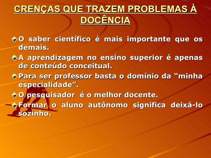 CRENÇAS QUE TRAZEM PROBLEMAS À DOCÊNCIA <ul><li>O saber científico é mais importante que os demais. </li></ul><ul><li>A ap...