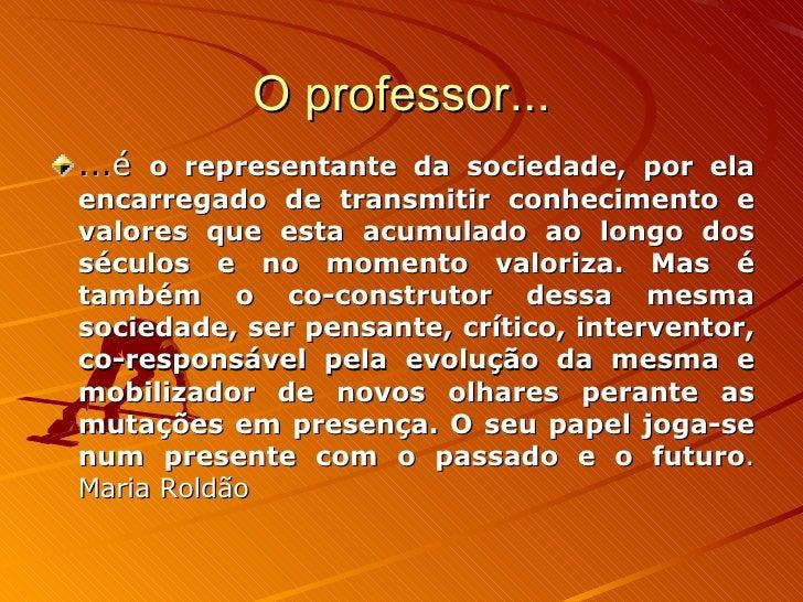 O professor... <ul><li>... é  o representante da sociedade, por ela encarregado de transmitir conhecimento e valores que e...