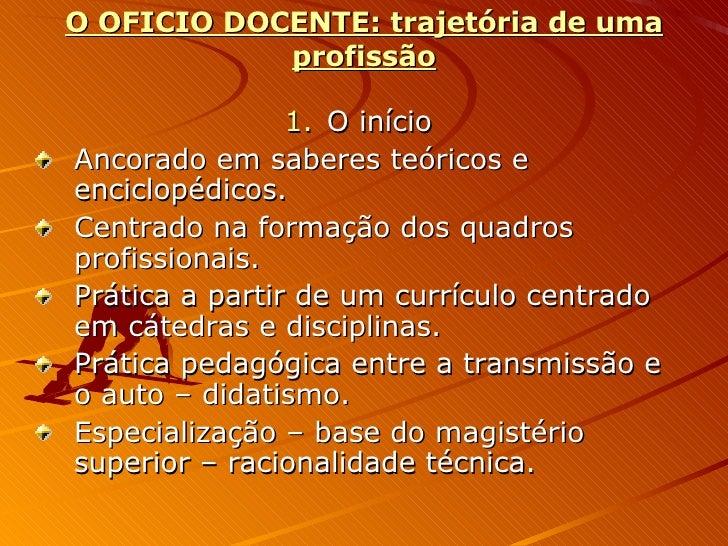 O OFICIO DOCENTE: trajetória de uma profissão <ul><li>O início </li></ul><ul><li>Ancorado em saberes teóricos e enciclopéd...