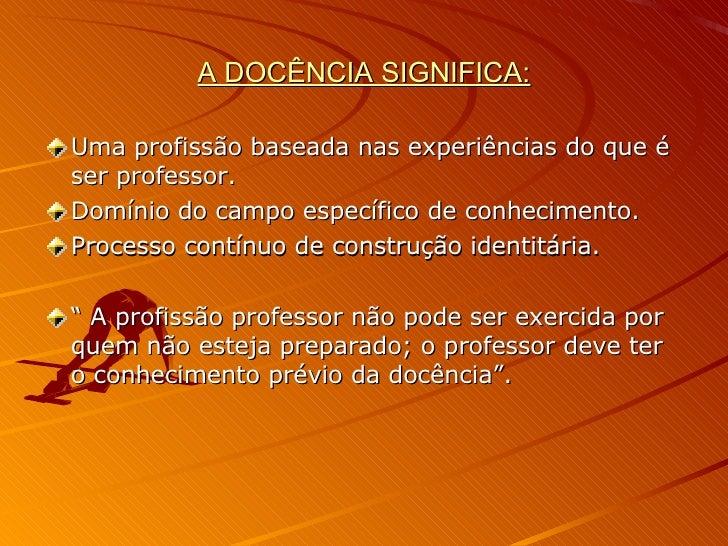 A DOCÊNCIA SIGNIFICA: <ul><li>Uma profissão baseada nas experiências do que é ser professor. </li></ul><ul><li>Domínio do ...
