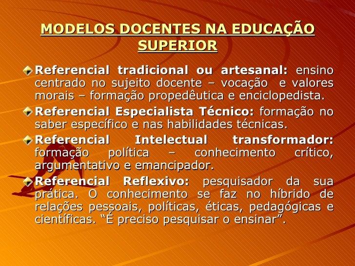 MODELOS DOCENTES NA EDUCAÇÃO SUPERIOR <ul><li>Referencial tradicional ou artesanal:  ensino centrado no sujeito docente – ...