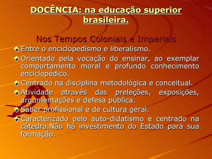 DOCÊNCIA: na educação superior brasileira. <ul><li>Nos Tempos Coloniais e Imperiais </li></ul><ul><li>Entre o enciclopedis...