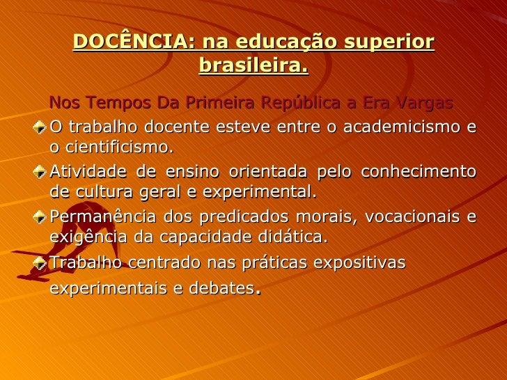 DOCÊNCIA: na educação superior brasileira. <ul><li>Nos Tempos Da Primeira República a Era Vargas  </li></ul><ul><li>O trab...