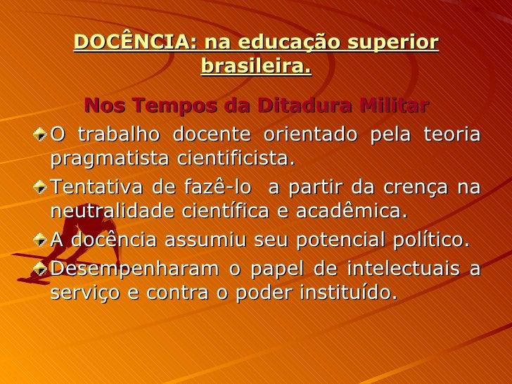 DOCÊNCIA: na educação superior brasileira. <ul><li>Nos Tempos da Ditadura Militar </li></ul><ul><li>O trabalho docente ori...