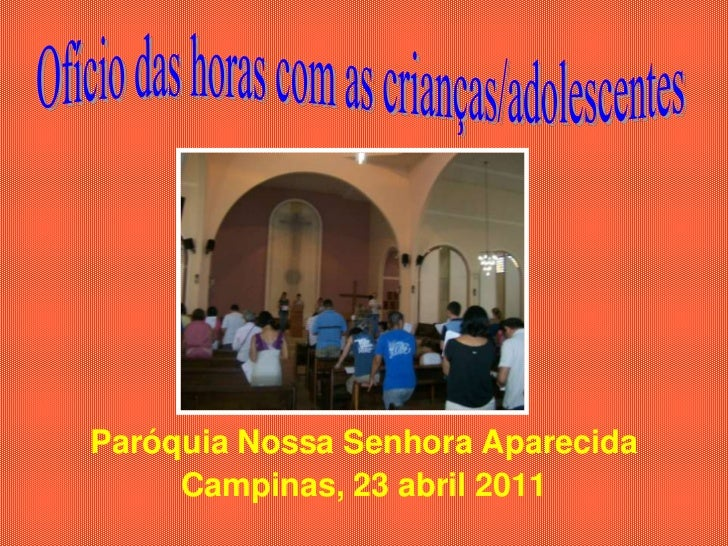 Ofício das horas com as crianças/adolescentes<br />Paróquia Nossa Senhora Aparecida<br />Campinas, 23 abril 2011<br />