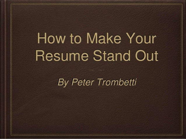 How to Make Your  Resume Stand Out  By Peter Trombetti