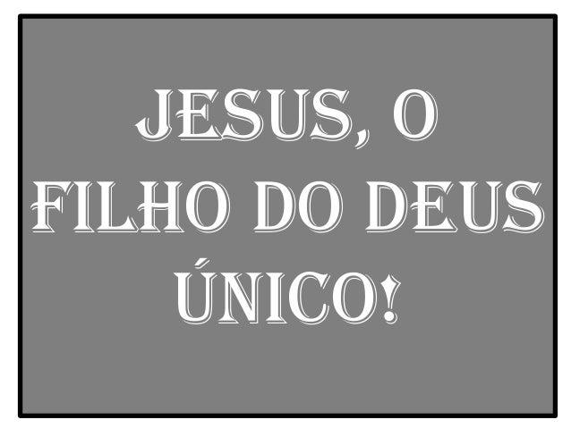 Jesus, ofilho do DeusÚnico!