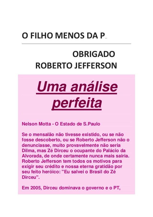 O FILHO MENOS DA P  ...  OBRIGADO ROBERTO JEFFERSON  Uma análise perfeita Nelson Motta - O Estado de S.Paulo Se o mensalão...