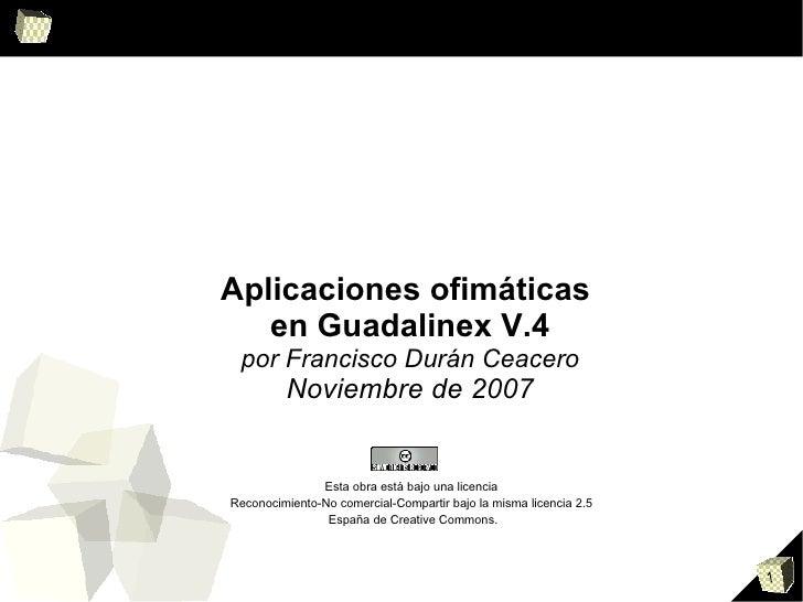 <ul><ul><li>Aplicaciones ofimáticas  </li></ul></ul><ul><ul><li>en Guadalinex V.4 </li></ul></ul><ul><ul><li>por Francisco...