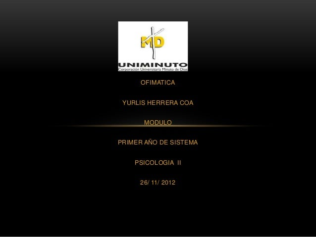 OFIMATICA YURLIS HERRERA COA      MODULOPRIMER AÑO DE SISTEMA    PSICOLOGIA II     26/ 11/ 2012