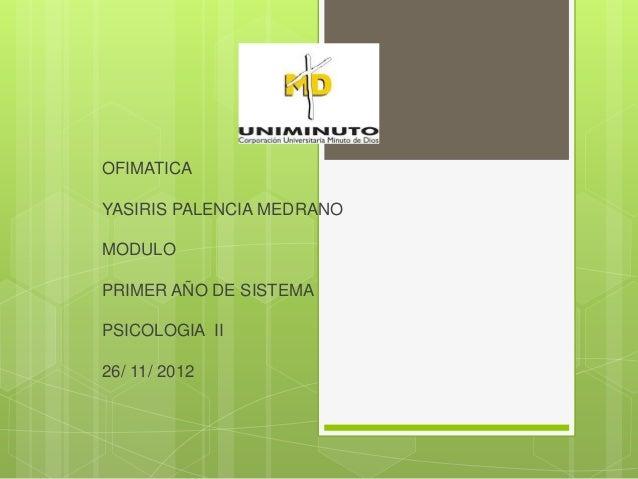 OFIMATICAYASIRIS PALENCIA MEDRANOMODULOPRIMER AÑO DE SISTEMAPSICOLOGIA II26/ 11/ 2012