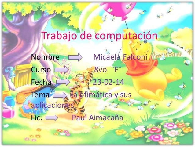 Trabajo de computación Nombre Micaela Falconi Curso 8vo ¨F¨ Fecha 23-02-14 Tema la ofimática y sus aplicaciones Lic. Paul ...