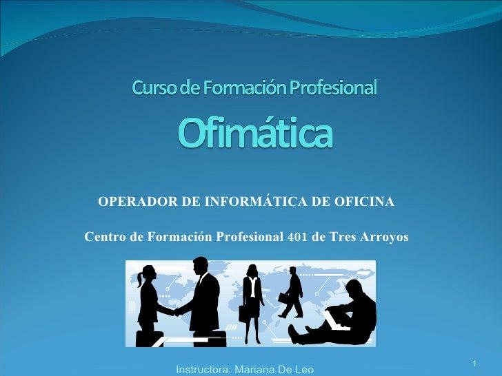 OPERADOR DE INFORMÁTICA DE OFICINA Centro de Formación Profesional 401 de Tres Arroyos Instructora: Mariana De Leo