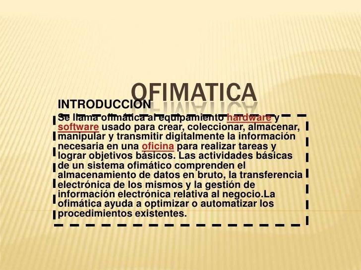 OFIMATICA<br />INTRODUCCION<br />Se llama ofimática al equipamiento hardware y software usado para crear, coleccionar, alm...