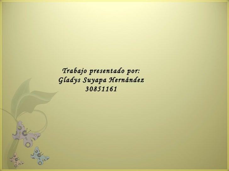 Trabajo presentado por: Gladys Suyapa Hernández 30851161