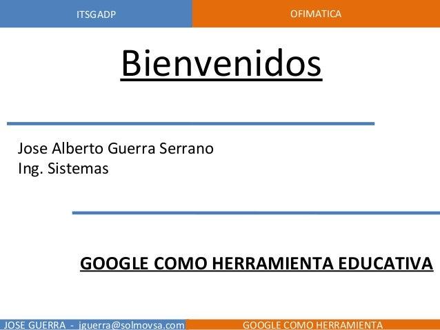 BienvenidosJose Alberto Guerra SerranoIng. SistemasGOOGLE COMO HERRAMIENTA EDUCATIVAUNIVERSIDAD CENTRAL DEL ECUADOR CONCUR...
