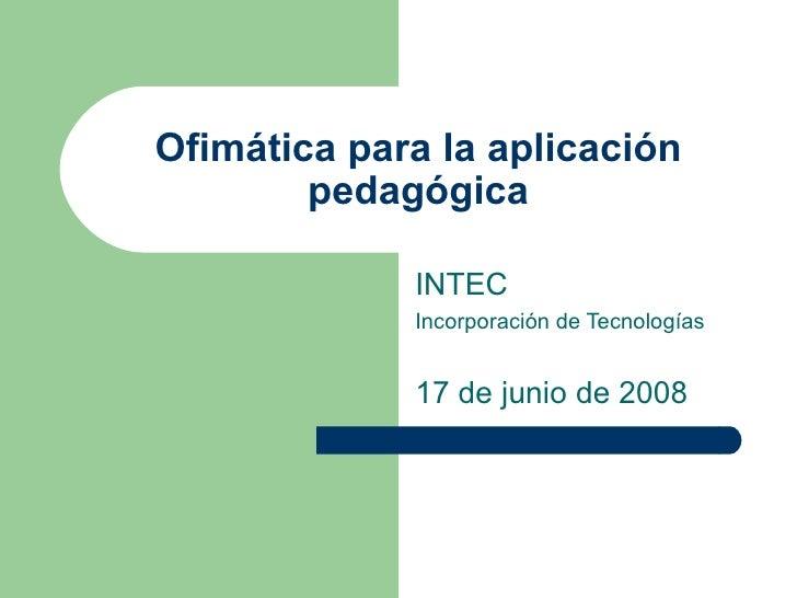 Ofimática para la aplicación pedagógica INTEC Incorporación de Tecnologías 17 de junio de 2008