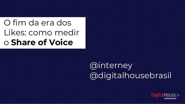 O fim da era dos Likes: como medir o Share of Voice @interney @digitalhousebrasil