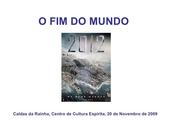 O FIM DO MUNDO   Caldas da Rainha, Centro de Cultura Espírita, 20 de Novembro de 2009