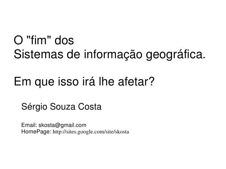 """O """"fim"""" dosSistemas de informação geográfica.Em que isso irá lhe afetar? Sérgio Souza Costa Email: skosta@gmail.com HomePa..."""