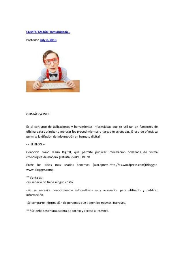 COMPUTACIÓN! Resumiendo… Postedon July 8, 2013 OFIMÁTICA WEB Es el conjunto de aplicaciones y herramientas informáticas qu...