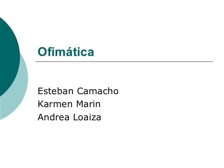Ofimática   Esteban Camacho Karmen Marin  Andrea Loaiza