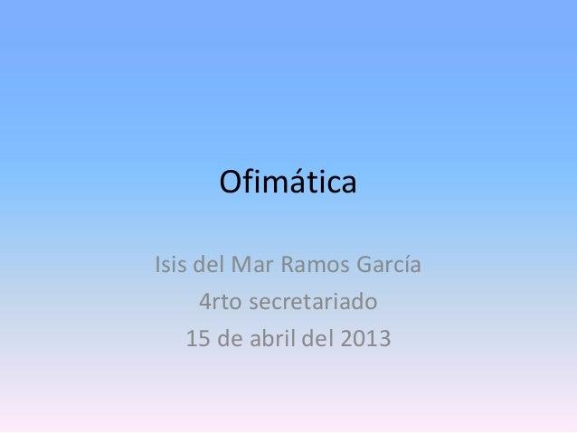 OfimáticaIsis del Mar Ramos García     4rto secretariado    15 de abril del 2013