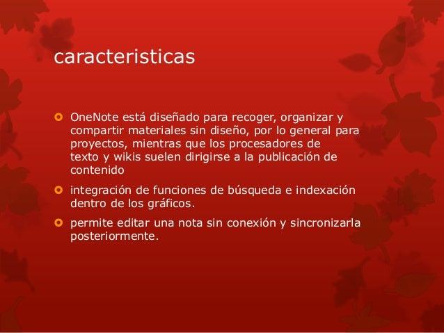 caracteristicas   OneNote está diseñado para recoger, organizar y  compartir materiales sin diseño, por lo general para  ...