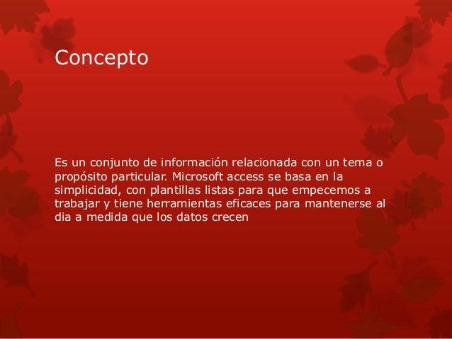 Concepto  Es un conjunto de información relacionada con un tema o  propósito particular. Microsoft access se basa en la  s...