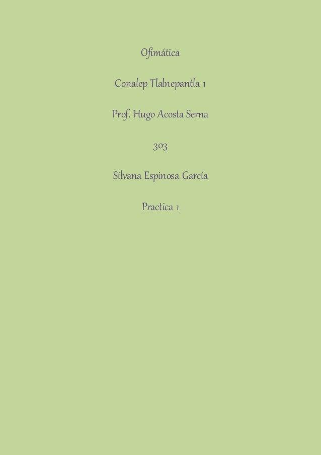 Ofimática  Conalep Tlalnepantla 1  Prof. Hugo Acosta Serna  303  Silvana Espinosa García  Practica 1