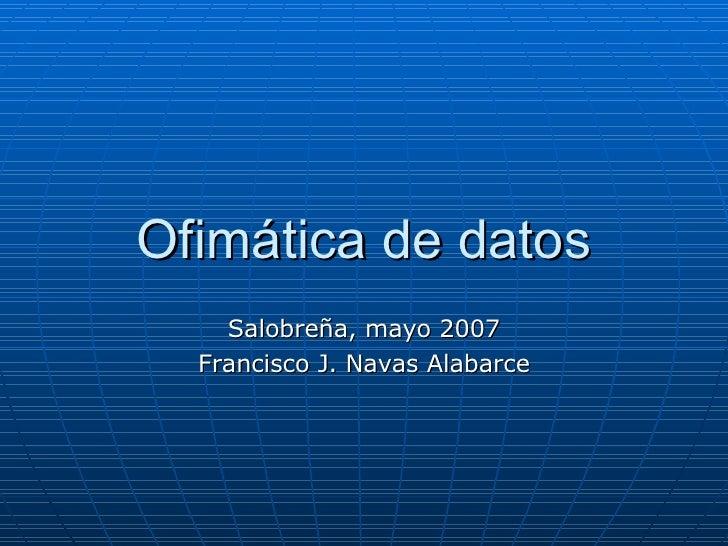 Ofimática de datos Salobreña, mayo 2007 Francisco J. Navas Alabarce