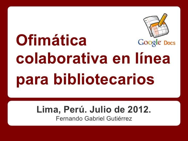 Ofimáticacolaborativa en líneapara bibliotecarios  Lima, Perú. Julio de 2012.      Fernando Gabriel Gutiérrez