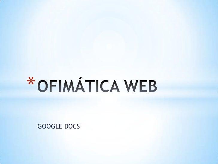 GOOGLE DOCS<br />OFIMÁTICA WEB<br />