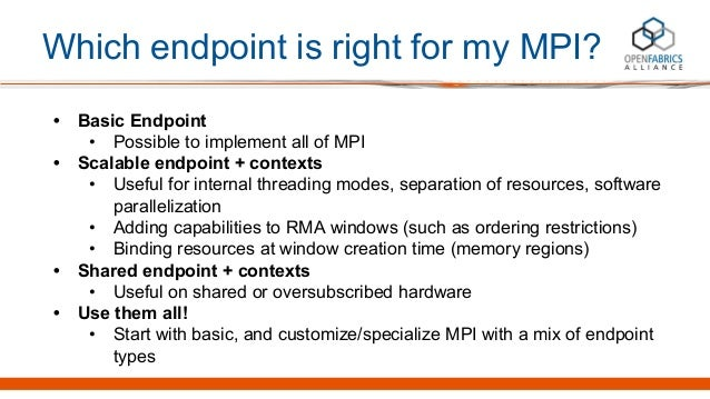 Which endpoint is right for my MPI? • Basic Endpoint • Possible to implement all of MPI • Scalable endpoint + contexts • U...