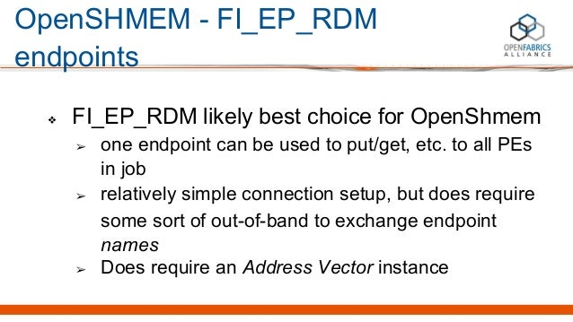 OpenSHMEM - FI_EP_RDM endpoints ❖ FI_EP_RDM likely best choice for OpenShmem ➢ one endpoint can be used to put/get, etc. t...