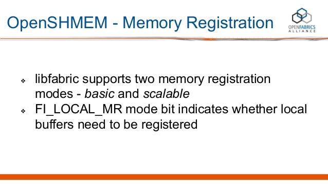 OpenSHMEM - Memory Registration ❖ libfabric supports two memory registration modes - basic and scalable ❖ FI_LOCAL_MR mode...