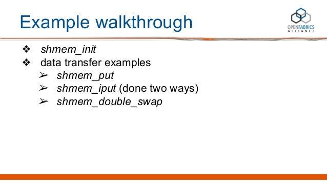 Example walkthrough ❖ shmem_init ❖ data transfer examples ➢ shmem_put ➢ shmem_iput (done two ways) ➢ shmem_double_swap