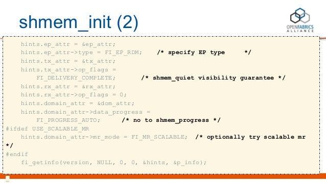 shmem_init (2) hints.ep_attr = &ep_attr; hints.ep_attr->type = FI_EP_RDM; /* specify EP type */ hints.tx_attr = &tx_attr; ...