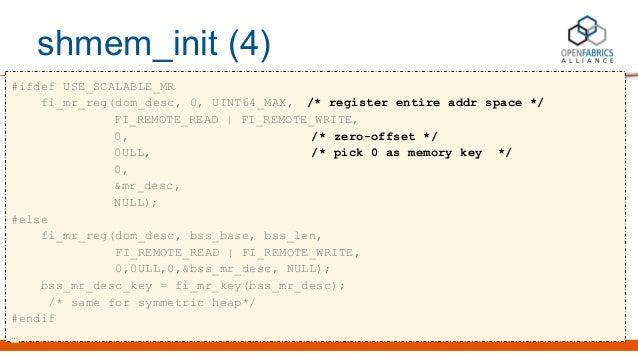 shmem_init (4) #ifdef USE_SCALABLE_MR fi_mr_reg(dom_desc, 0, UINT64_MAX, /* register entire addr space */ FI_REMOTE_READ |...