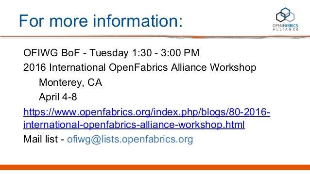 For more information: OFIWG BoF - Tuesday 1:30 - 3:00 PM 2016 International OpenFabrics Alliance Workshop Monterey, CA Apr...