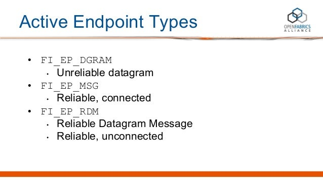 Active Endpoint Types • FI_EP_DGRAM • Unreliable datagram • FI_EP_MSG • Reliable, connected • FI_EP_RDM • Reliable Datagra...