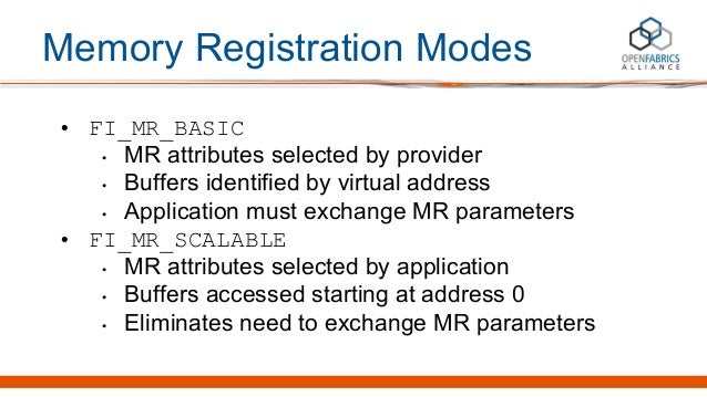Memory Registration Modes • FI_MR_BASIC • MR attributes selected by provider • Buffers identified by virtual address • App...