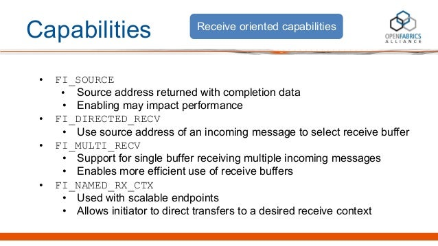 Capabilities • FI_SOURCE • Source address returned with completion data • Enabling may impact performance • FI_DIRECTED_RE...