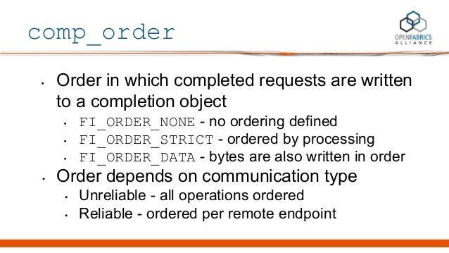 comp_order • Order in which completed requests are written to a completion object • FI_ORDER_NONE - no ordering defined • ...