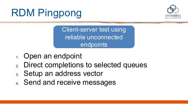 RDM Pingpong 1. Open an endpoint 2. Direct completions to selected queues 3. Setup an address vector 4. Send and receive m...