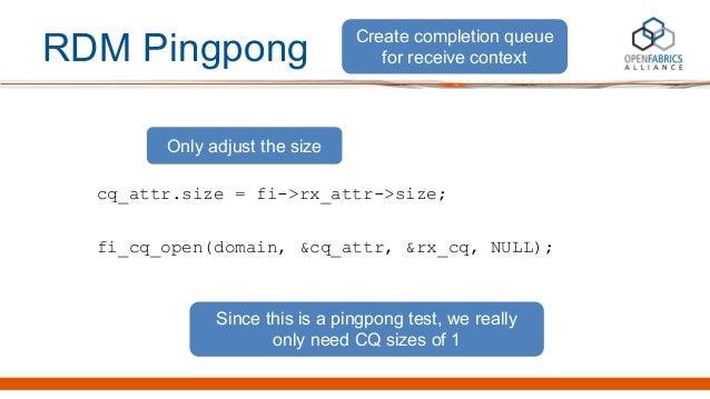 RDM Pingpong cq_attr.size = fi->rx_attr->size; fi_cq_open(domain, &cq_attr, &rx_cq, NULL); Create completion queue for rec...