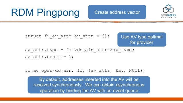 RDM Pingpong struct fi_av_attr av_attr = {}; av_attr.type = fi->domain_attr->av_type; av_attr.count = 1; fi_av_open(domain...