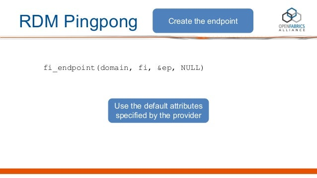 RDM Pingpong fi_endpoint(domain, fi, &ep, NULL) Create the endpoint Use the default attributes specified by the provider