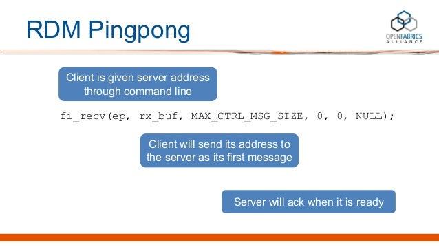 RDM Pingpong fi_recv(ep, rx_buf, MAX_CTRL_MSG_SIZE, 0, 0, NULL); Client is given server address through command line Clien...