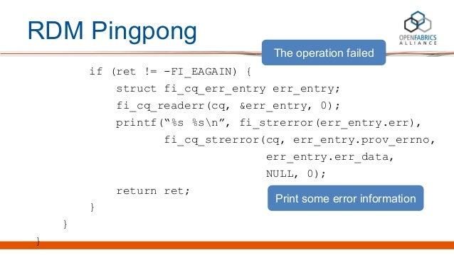 """RDM Pingpong if (ret != -FI_EAGAIN) { struct fi_cq_err_entry err_entry; fi_cq_readerr(cq, &err_entry, 0); printf(""""%s %sn"""",..."""